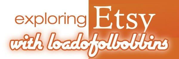 Exploring Etsy with loadofolbobbins!